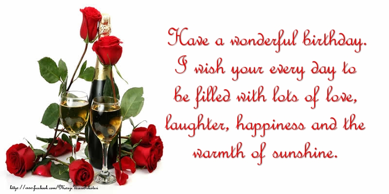 Felicitari Aniversare in limba Engleza - Have a wonderful birthday. I wish your every day to be filled with lots of love, laughter, happiness and the warmth of sunshine.