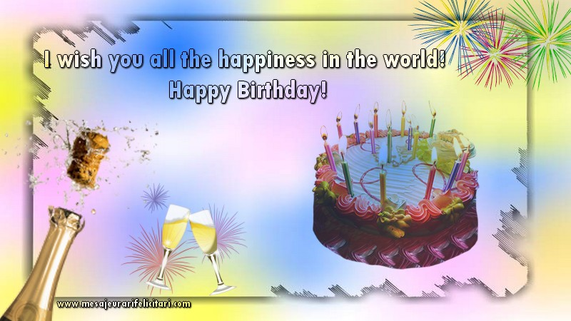 Felicitari Aniversare in limba Engleza - I wish you all the happiness in the world! Happy Birthday!