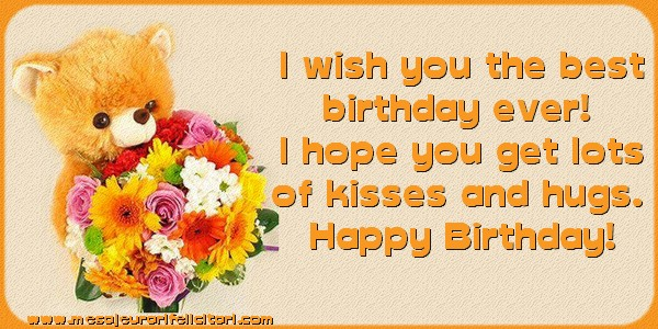 Felicitari Aniversare in limba Engleza - I wish you the best birthday ever! I hope you get lots of kisses and hugs. Happy Birthday!