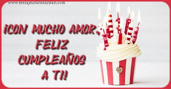 Felicitari Aniversare in limba Spaniola - ¡CON MUCHO AMOR, FELIZ CUMPLEAÑOS A TI!