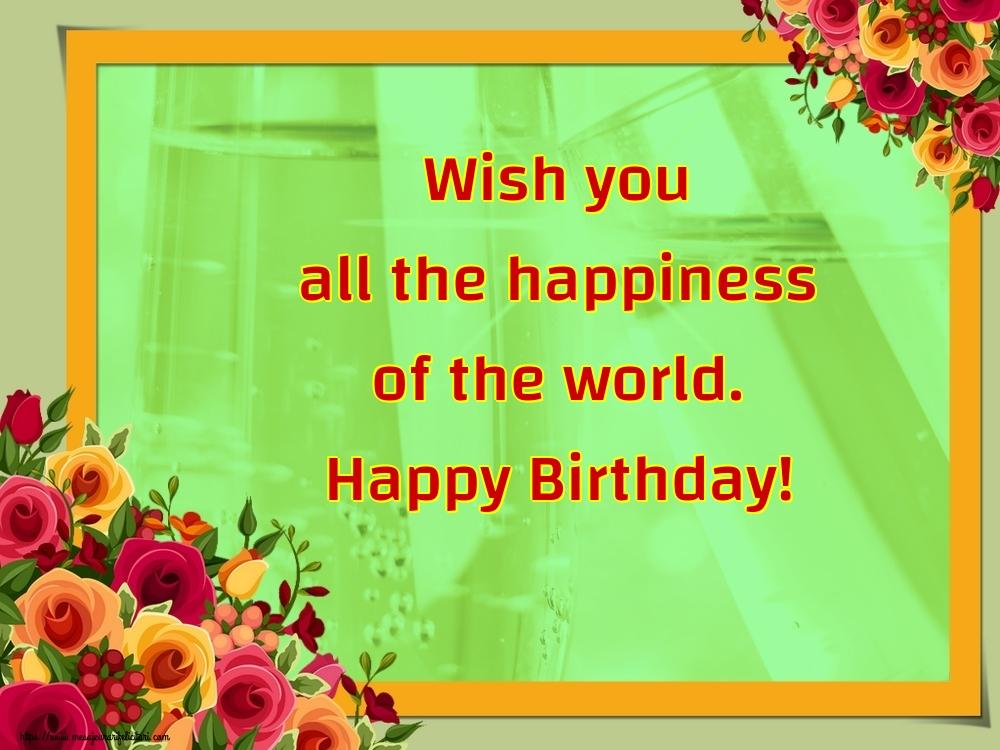 Felicitari Aniversare in limba Engleza - Wish you all the happiness of the world. Happy Birthday!