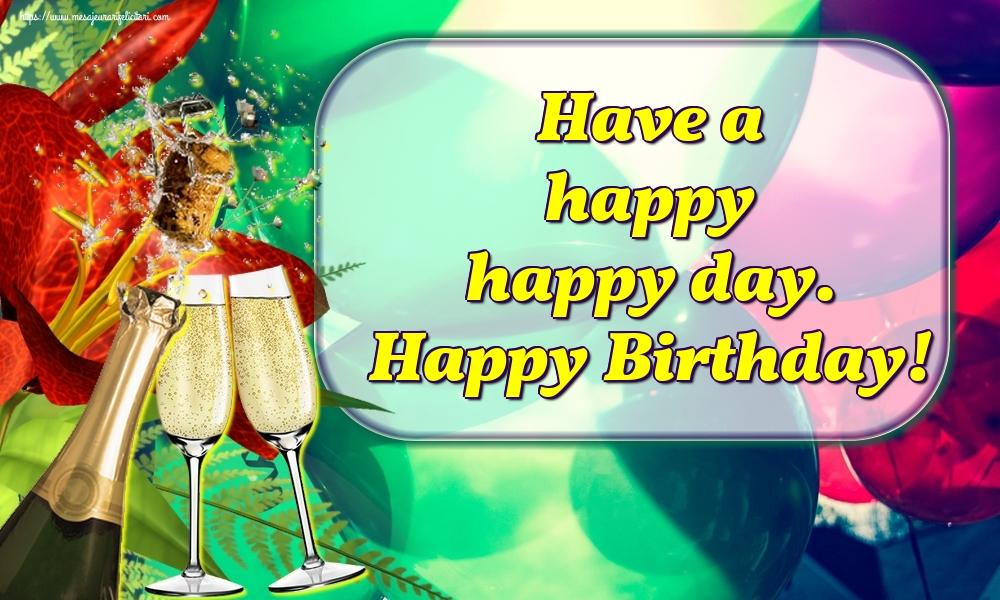 Felicitari Aniversare in limba Engleza - Have a happy happy day. Happy Birthday!