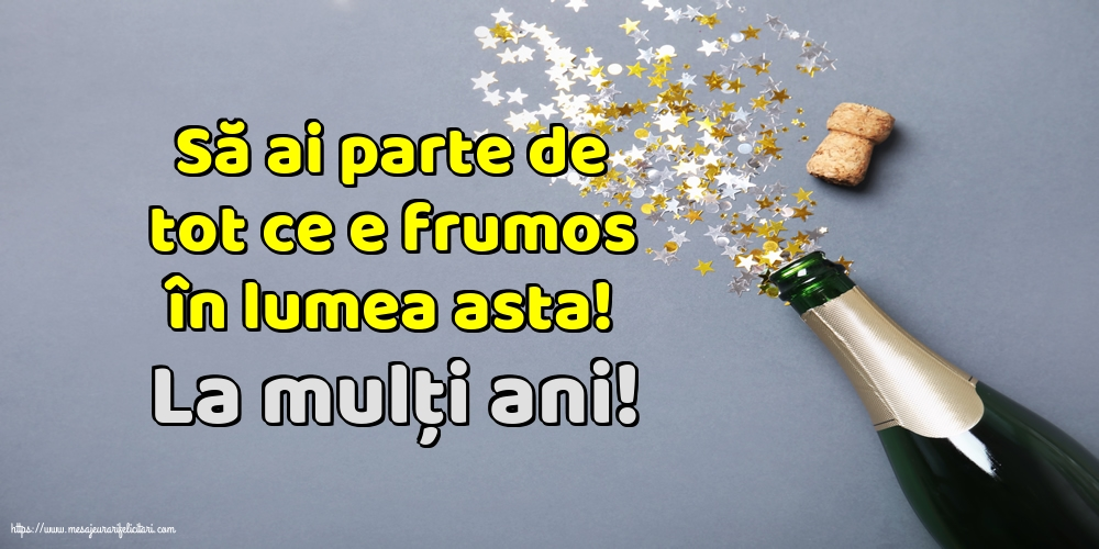 Felicitari aniversare De La Multi Ani - La mulți ani! Să ai parte de tot ce e frumos în lumea asta!