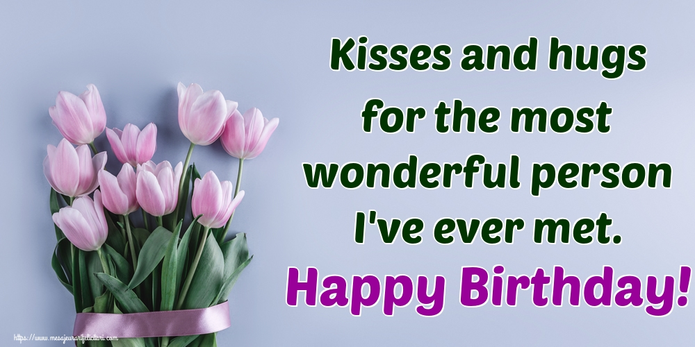 Felicitari Aniversare in limba Engleza - Kisses and hugs for the most wonderful person I've ever met. Happy Birthday!
