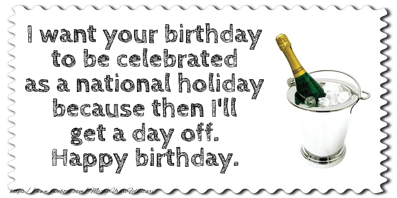 Felicitari Aniversare in limba Engleza - I want your birthday to be celebrated as a national holiday