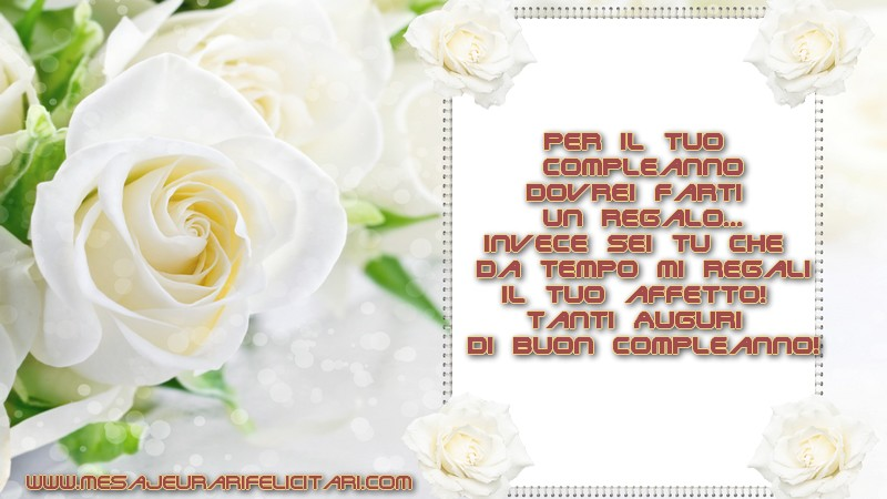 Felicitari Aniversare in limba Italiana - Per il tuo compleanno dovrei farti un regalo... invece sei tu che da tempo mi regali il tuo affetto! Tanti Auguri di buon Compleanno!