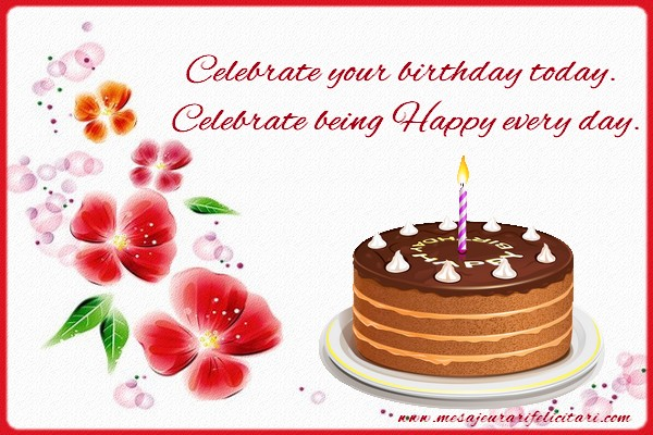 Felicitari Aniversare in limba Engleza - Celebrate your birthday today. Celebrate being Happy every day.