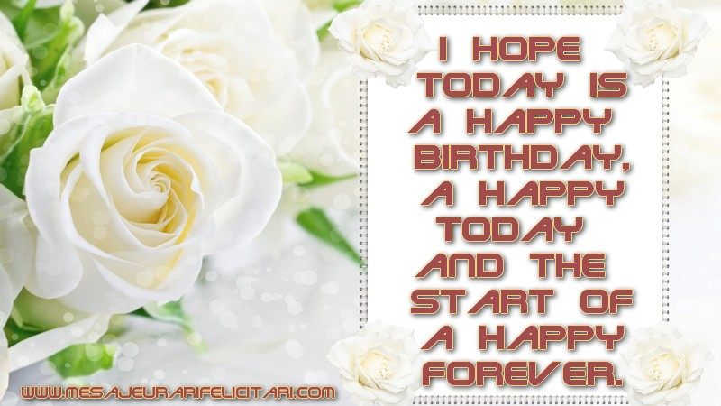 Felicitari Aniversare in limba Engleza - I hope today is a Happy Birthday, a happy today and the start of a happy forever.