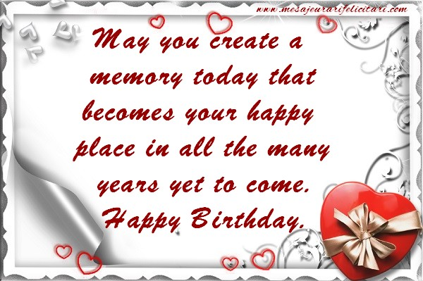 Felicitari Aniversare in limba Engleza - May you create a memory today that becomes your happy place in all the many years yet to come. Happy Birthday.