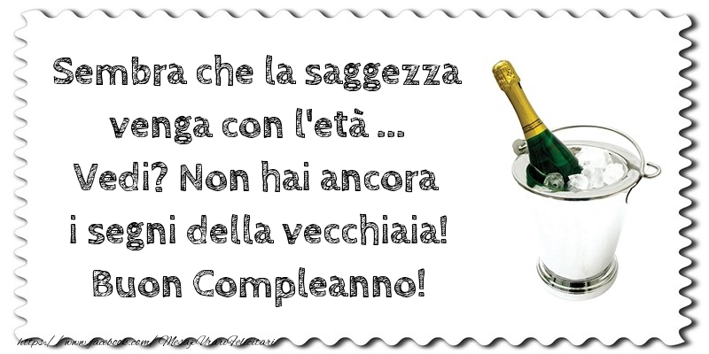 Felicitari Aniversare in limba Italiana - Non hai ancora i segni della vecchiaia! Buon Compleanno!
