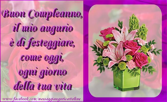 Felicitari Aniversare in limba Italiana - Buon Compleanno, il mio augurio è di festeggiare, come oggi, ogni giorno della tua vita