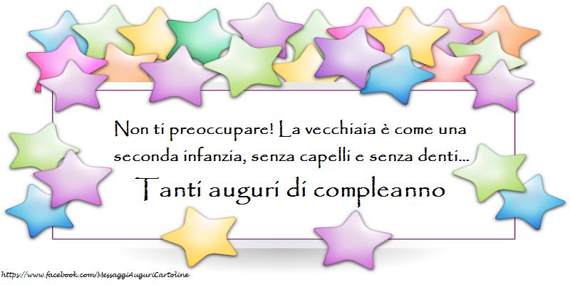 Felicitari Aniversare in limba Italiana - Non ti preoccupare! La vecchiaia è come una seconda infanzia, senza capelli e senza denti… Tanti auguri di compleanno