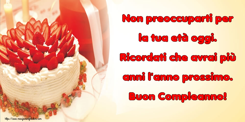 Felicitari Aniversare in limba Italiana - Non preoccuparti per la tua età oggi. Ricordati che avrai più anni l'anno prossimo. Buon Compleanno!