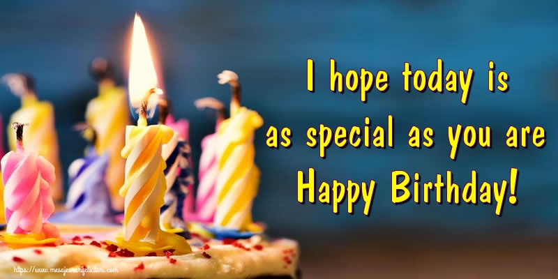 Felicitari Aniversare in limba Engleza - I hope today is as special as you are Happy Birthday!