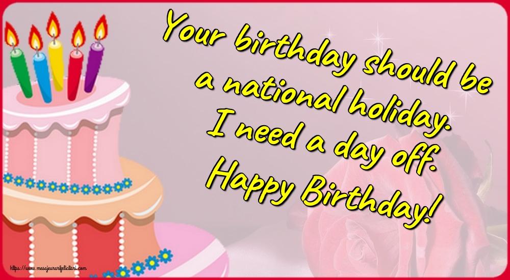 Felicitari Aniversare in limba Engleza - Your birthday should be a national holiday. I need a day off. Happy Birthday!