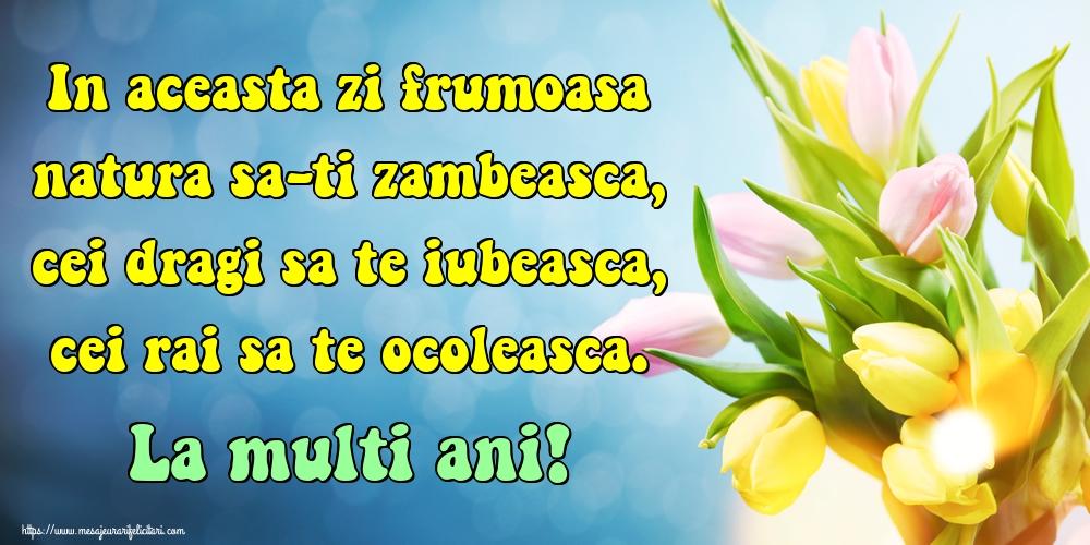 Felicitari aniversare De Zi De Nastere - In aceasta zi frumoasa natura sa-ti zambeasca, cei dragi sa te iubeasca, cei rai sa te ocoleasca. La multi ani!