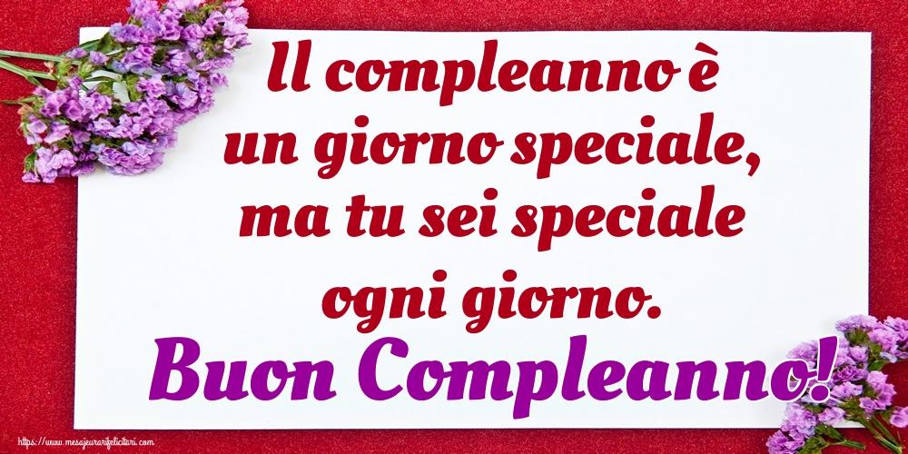 Felicitari Aniversare in limba Italiana - Il compleanno è un giorno speciale, ma tu sei speciale ogni giorno. Buon Compleanno!