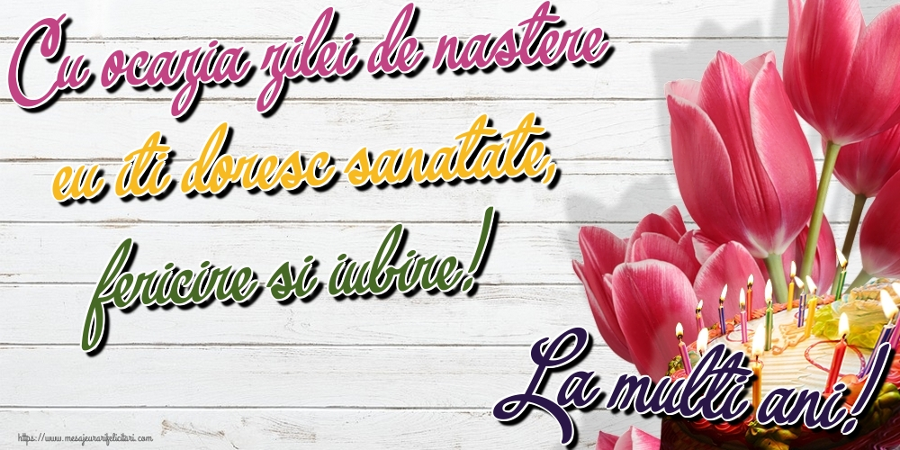Felicitari aniversare De Zi De Nastere - Cu ocazia zilei de nastere eu iti doresc sanatate, fericire si iubire! La multi ani!