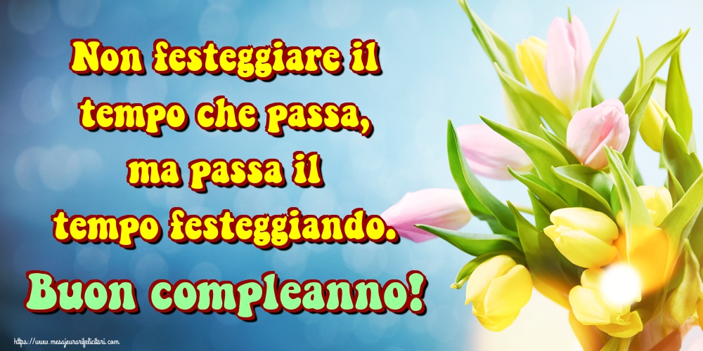 Felicitari Aniversare in limba Italiana - Non festeggiare il tempo che passa, ma passa il tempo festeggiando. Buon compleanno!