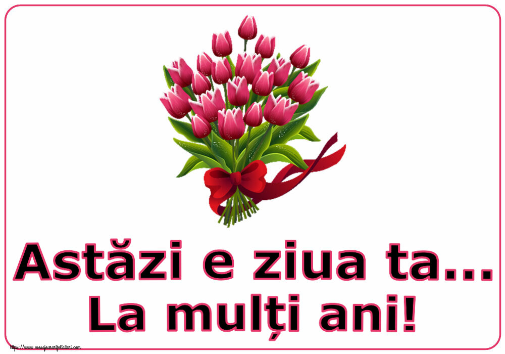 Felicitari aniversare De Zi De Nastere - Astăzi e ziua ta... La mulți ani!