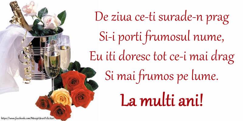 Felicitari aniversare De Ziua Numelui - Poezie de ziua numelui: De ziua ce-ti surade-n prag / Si-i porti frumosul nume, / Eu iti doresc tot ce-i mai drag / Si mai frumos pe lume. La multi ani!