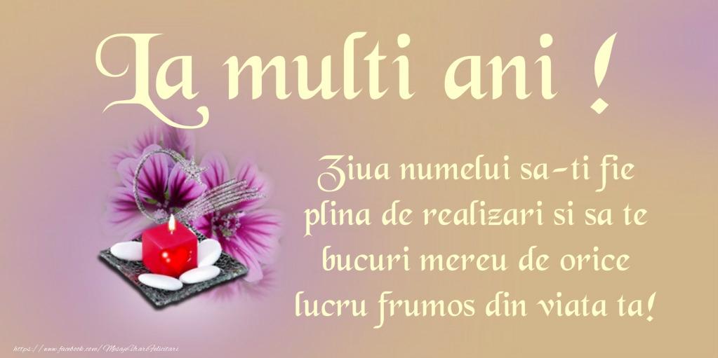 Felicitari aniversare De Ziua Numelui - La multi ani! Ziua numelui sa-ti fie plina de realizari si sa te bucuri mereu de orice lucru frumos din viata ta!