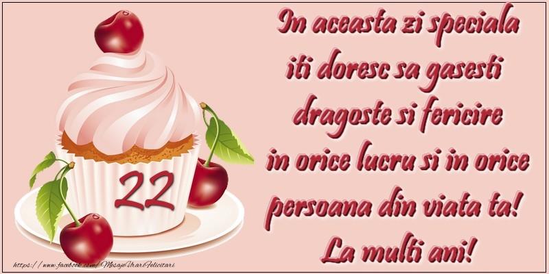 22 ani. In aceasta zi speciala iti doresc sa gasesti  dragoste si fericire in orice lucru si in orice persoana din viata ta!  La multi ani!