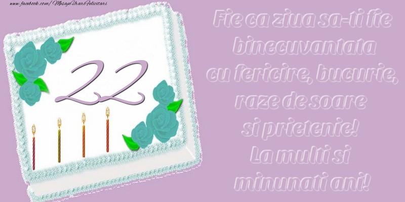 22 ani. Fie ca ziua sa-ti fie binecuvantata cu fericire, bucurie, raze de soare si prietenie! La multi si minunati ani!