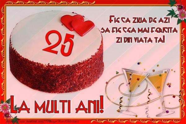 25 ani Fie ca ziua de azi sa fie cea mai fericita  zi din viata ta!