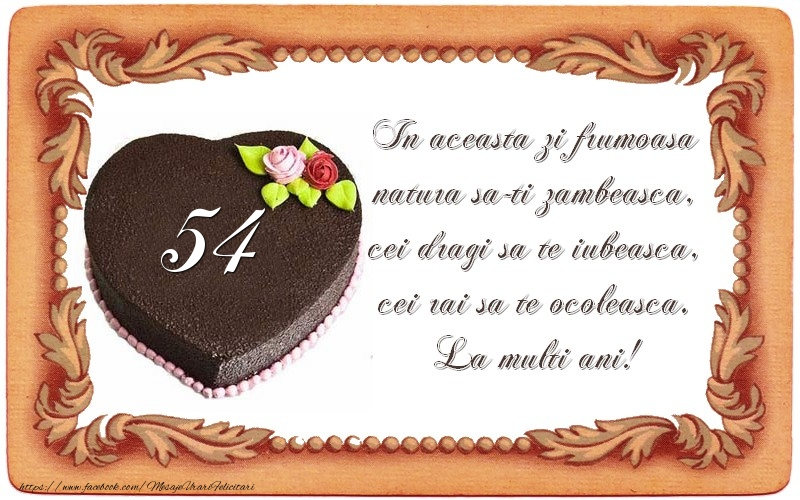 54 ani In aceasta zi frumoasa  natura sa-ti zambeasca,  cei dragi sa te iubeasca,  cei rai sa te ocoleasca.  La multi ani!