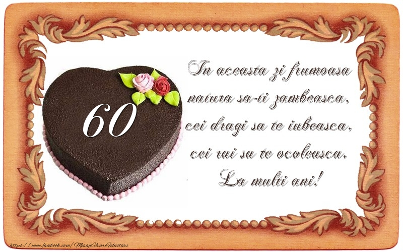 60 ani In aceasta zi frumoasa  natura sa-ti zambeasca,  cei dragi sa te iubeasca,  cei rai sa te ocoleasca.  La multi ani!