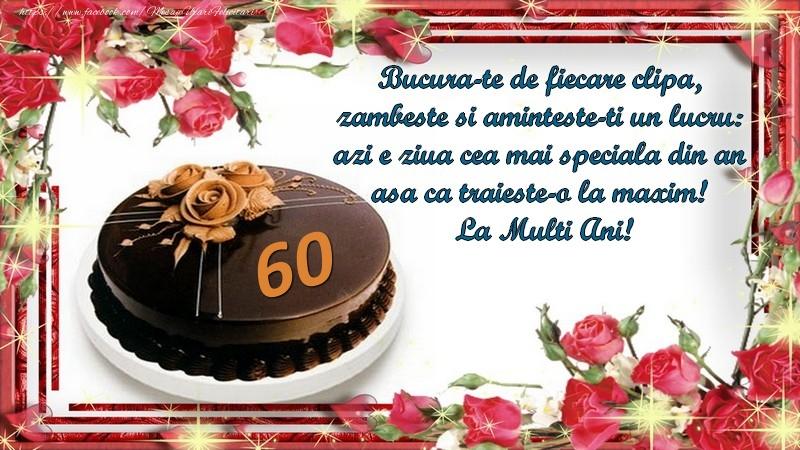 60 ani Bucura-te de fiecare clipa,  zambeste si aminteste-ti un lucru:  azi e ziua cea mai speciala din an  asa ca traieste-o la maxim!  La Multi Ani!