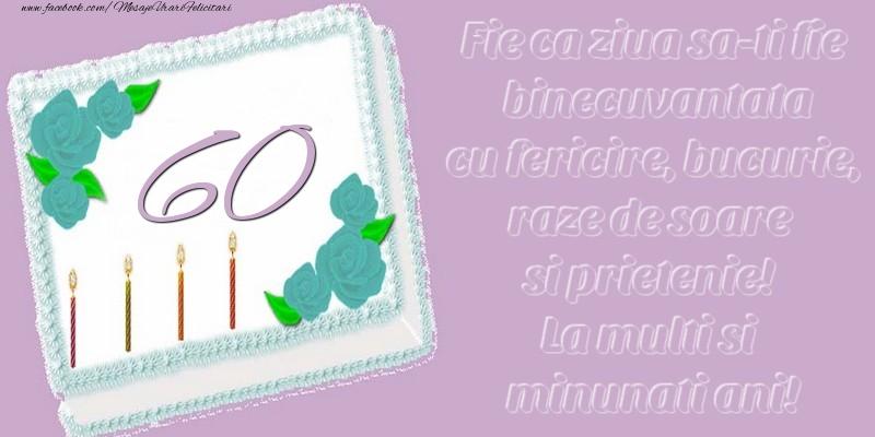 60 ani. Fie ca ziua sa-ti fie binecuvantata cu fericire, bucurie, raze de soare si prietenie! La multi si minunati ani!