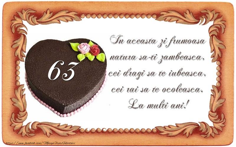 63 ani In aceasta zi frumoasa  natura sa-ti zambeasca,  cei dragi sa te iubeasca,  cei rai sa te ocoleasca.  La multi ani!