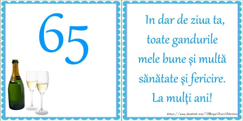 65 ani In dar de ziua ta, toate gandurile mele bune si multa sanatate si fericire! La multi ani!
