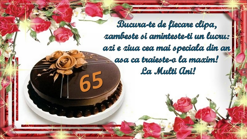 65 ani Bucura-te de fiecare clipa,  zambeste si aminteste-ti un lucru:  azi e ziua cea mai speciala din an  asa ca traieste-o la maxim!  La Multi Ani!