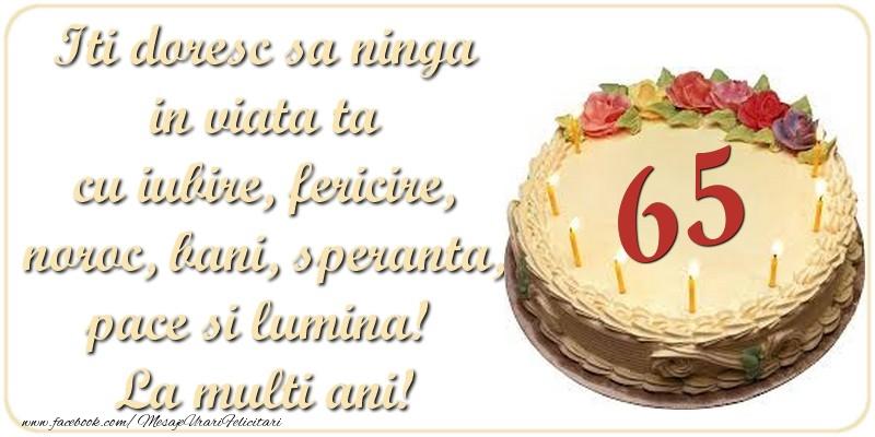 Iti doresc sa ninga in viata ta cu iubire, fericire, noroc, bani, speranta, pace si lumina! La multi ani! 65 ani