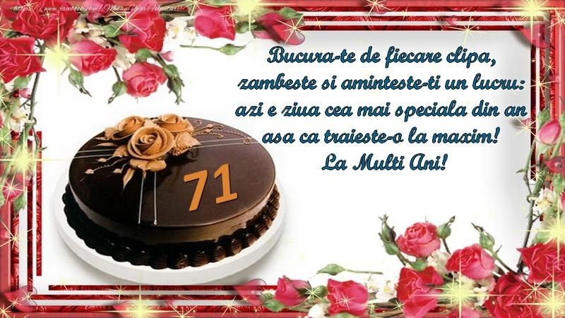 71 ani Bucura-te de fiecare clipa,  zambeste si aminteste-ti un lucru:  azi e ziua cea mai speciala din an  asa ca traieste-o la maxim!  La Multi Ani!