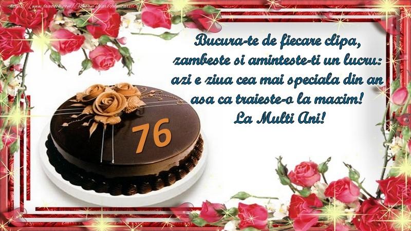 76 ani Bucura-te de fiecare clipa,  zambeste si aminteste-ti un lucru:  azi e ziua cea mai speciala din an  asa ca traieste-o la maxim!  La Multi Ani!