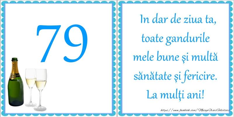 79 ani In dar de ziua ta, toate gandurile mele bune si multa sanatate si fericire! La multi ani!