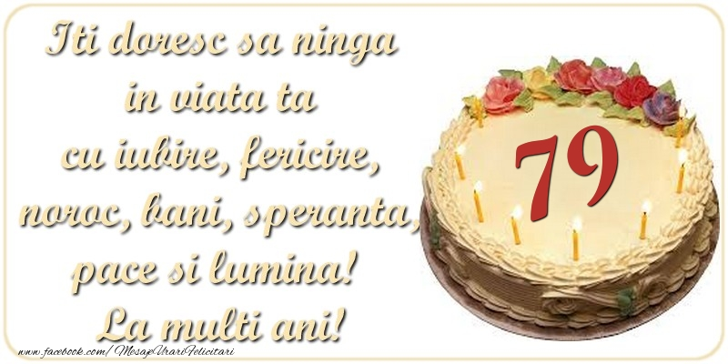 Iti doresc sa ninga in viata ta cu iubire, fericire, noroc, bani, speranta, pace si lumina! La multi ani! 79 ani