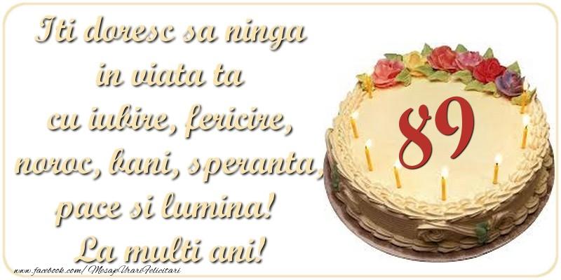 Iti doresc sa ninga in viata ta cu iubire, fericire, noroc, bani, speranta, pace si lumina! La multi ani! 89 ani