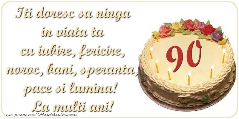 Iti doresc sa ninga in viata ta cu iubire, fericire, noroc, bani, speranta, pace si lumina! La multi ani! 90 ani